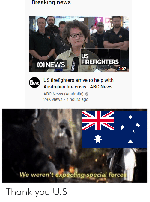 News Australia: Breaking news  US  FIREFIGHTERS  00 NEWS  2:07  US firefighters arrive to help with  NEWS  Australian fire crisis   ABC News  ABC News (Australia) O  29K views · 4 hours ago  We weren't expecting special forces  SMIN Thank you U.S