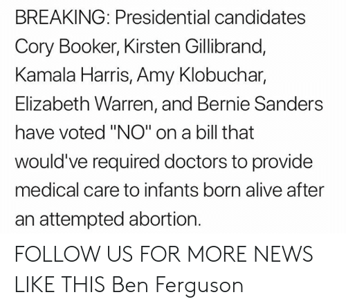 """Alive, Bernie Sanders, and Elizabeth Warren: BREAKING: Presidential candidates  Cory Booker, Kirsten Gillibrand,  Kamala Harris, Amy Klobuchar,  Elizabeth Warren, and Bernie Sanders  have voted """"NO"""" on a bill that  would've required doctors to provide  medical care to infants born alive after  an attempted abortion. FOLLOW US FOR MORE NEWS LIKE THIS Ben Ferguson"""