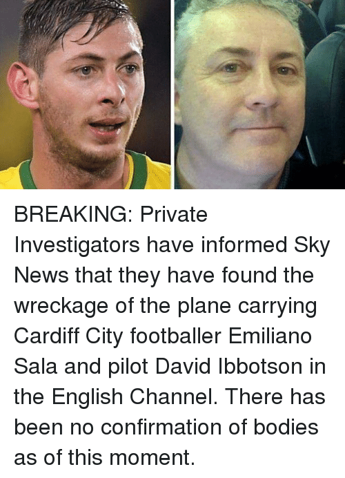 wreckage: BREAKING: Private Investigators have informed Sky News that they have found the wreckage of the plane carrying Cardiff City footballer Emiliano Sala and pilot David Ibbotson in the English Channel. There has been no confirmation of bodies as of this moment.
