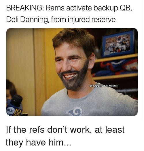 Activate: BREAKING: Rams activate backup QB,  Deli Danning, from injured reserve  @FUNNIESTNFLMEMES  0 If the refs don't work, at least they have him...