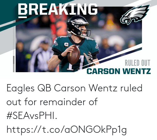 breaking: BREAKING  RULED OUT  CARSON WENTZ Eagles QB Carson Wentz ruled out for remainder of #SEAvsPHI. https://t.co/aONGOkPp1g