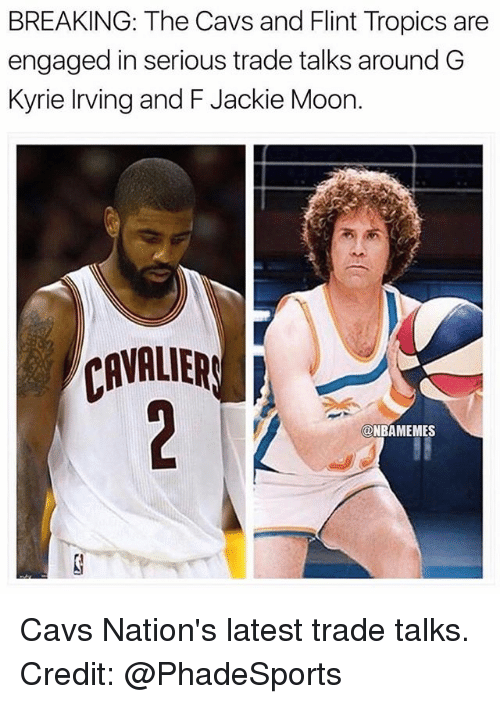 Cavs, Kyrie Irving, and Memes: BREAKING: The Cavs and Flint Tropics are  engaged in serious trade talks around G  Kyrie Irving and F Jackie Moorn  CAVALIERS  @NBAMEMES Cavs Nation's latest trade talks. Credit: @PhadeSports