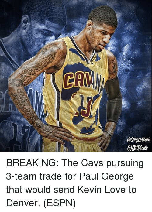 Cavs, Espn, and Kevin Love: BREAKING: The Cavs pursuing 3-team trade for Paul George that would send Kevin Love to Denver. (ESPN)