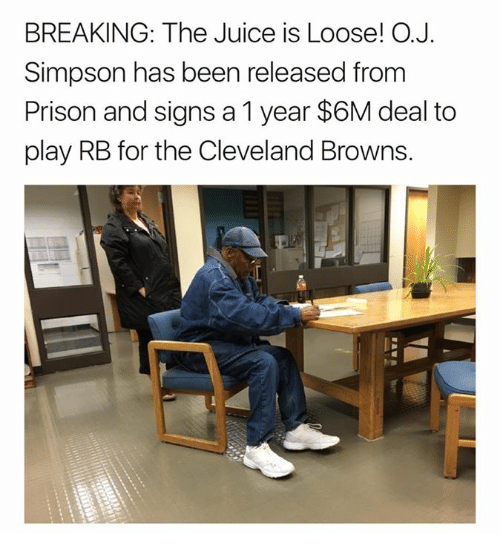 Cleveland Browns, Juice, and Prison: BREAKING: The Juice is Loose! O.  Simpson has been released from  Prison and signs a 1 year $6M deal to  play RB for the Cleveland Browns.