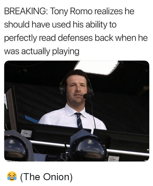 Tony Romo: BREAKING: Tony Romo realizes he  should have used his ability to  perfectly read defenses back when he  was actually playing 😂 (The Onion)