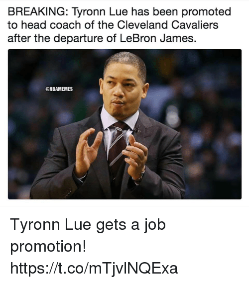 Cleveland Cavaliers: BREAKING: Tyronn Lue has been promoted  to head coach of the Cleveland Cavaliers  after the departure of LeBron James.  @NBAMEMES Tyronn Lue gets a job promotion! https://t.co/mTjvlNQExa