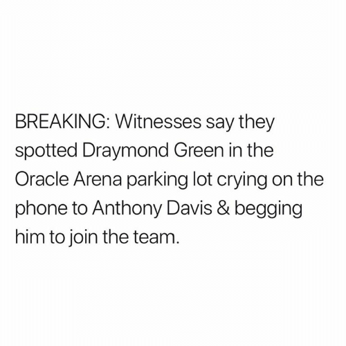 Crying, Draymond Green, and Phone: BREAKING: Witnesses say they  spotted Draymond Green in the  Oracle Arena parking lot crying on the  phone to Anthony Davis & begging  him to join the team.