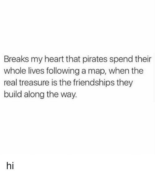 Heart, Pirates, and The Real: Breaks my heart that pirates spend their  whole lives following a map, when the  real treasure is the friendships they  build along the way. hi
