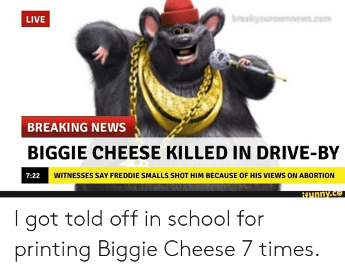 Drive By, News, and School: breakyourown news.com  LIVE  BREAKING NEWS  BIGGIE CHEESE KILLED IN DRIVE-BY  WITNESSES SAY FREDDIE SMALLS SHOT HIM BECAUSE OF HIS VIEWS ON ABORTION  7:22  ifunny.co I got told off in school for printing Biggie Cheese 7 times.