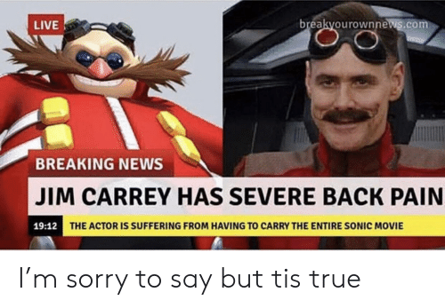 Jim Carrey: breakyourownnews.com  LIVE  BREAKING NEWS  JIM CARREY HAS SEVERE BACK PAIN  19:12  THE ACTOR IS SUFFERING FROM HAVING TO CARRY THE ENTIRE SONIC MOVIE I'm sorry to say but tis true