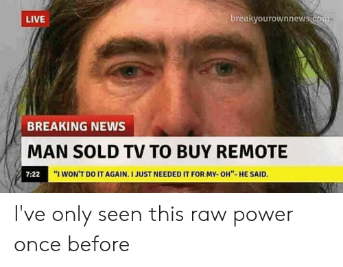 "I Wont Do It Again: breakyourownnews.com  LIVE  BREAKING NEWS  MAN SOLD TV TO BUY REMOTE  ""I WON'T DO IT AGAIN. I JUST NEEDED IT FOR MY-OH""- HE SAID.  7:22 I've only seen this raw power once before"