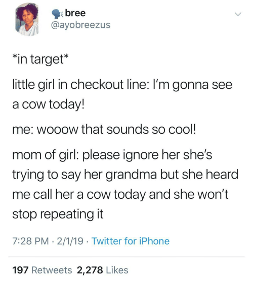 "Her Shes: bree  @ayobreezus  ""in target*  little girl in checkout line: I'm gonna see  a cow today!  me: wooow that sounds so cool  mom of girl: please ignore her she's  trying to say her grandma but she hearod  me call her a cow today and she won't  stop repeating it  7:28 PM 2/1/19 Twitter for iPhone  197 Retweets 2,278 Likes"