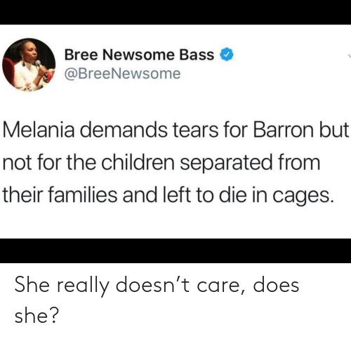 bass: Bree Newsome Bass  @BreeNewsome  Melania demands tears for Barron but  not for the children separated from  their families and left to die in cages. She really doesn't care, does she?