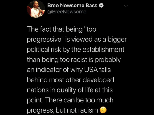 "bass: Bree Newsome Bass  @BreeNewsome  The fact that being ""too  progressive"" is viewed as a bigger  political risk by the establishment  than being too racist is probably  an indicator of why USA falls  behind most other developed  nations in quality of life at this  point. There can be too much  progress, but not racism"