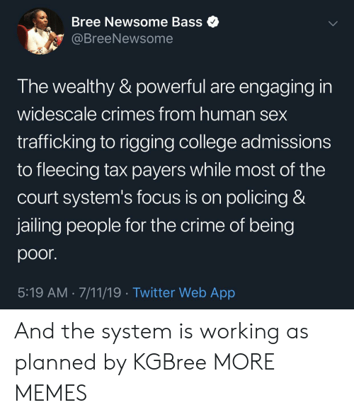 Fleecing: Bree Newsome Bass  @BreeNewsome  The wealthy & powerful are engaging in  widescale crimes from human sex  trafficking to rigging college admissions  to fleecing tax payers while most of the  court system's focus is on policing &  jailing people for the crime of being  poor.  5:19 AM 7/11/19 Twitter Web App And the system is working as planned by KGBree MORE MEMES