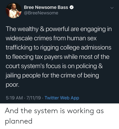 Fleecing: Bree Newsome Bass  @BreeNewsome  The wealthy & powerful are engaging in  widescale crimes from human sex  trafficking to rigging college admissions  to fleecing tax payers while most of the  Court system's focus is on policing &  jailing people for the crime of being  poor.  5:19 AM 7/11/19 Twitter Web App And the system is working as planned