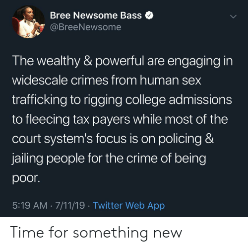 Fleecing: Bree Newsome Bass  @BreeNewsome  The wealthy & powerful are engaging in  widescale crimes from human sex  trafficking to rigging college admissions  to fleecing tax payers while most of the  Court system's focus is on policing &  jailing people for the crime of being  poor.  5:19 AM 7/11/19 Twitter Web App Time for something new