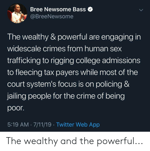 Fleecing: Bree Newsome Bass  @BreeNewsome  The wealthy & powerful are engaging in  widescale crimes from human sex  trafficking to rigging college admissions  to fleecing tax payers while most of the  Court system's focus is on policing &  jailing people for the crime of being  poor.  5:19 AM 7/11/19 Twitter Web App The wealthy and the powerful...