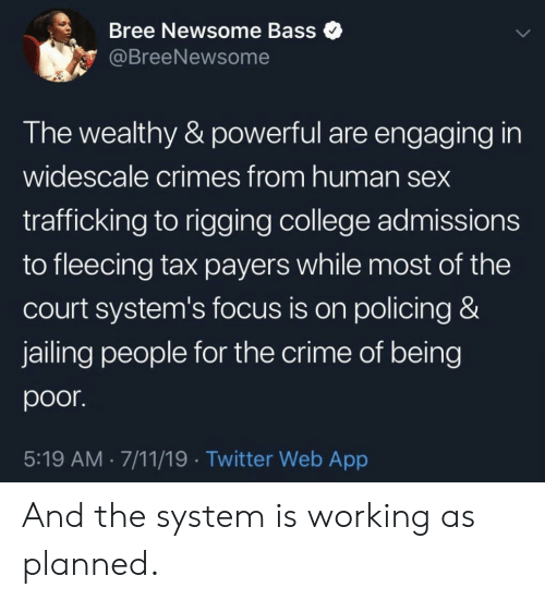 Fleecing: Bree Newsome Bass  @BreeNewsome  The wealthy & powerful are engaging in  widescale crimes from human sex  trafficking to rigging college admissions  to fleecing tax payers while most of the  court system's focus is on policing &  jailing people for the crime of being  poor.  5:19 AM 7/11/19 Twitter Web App And the system is working as planned.