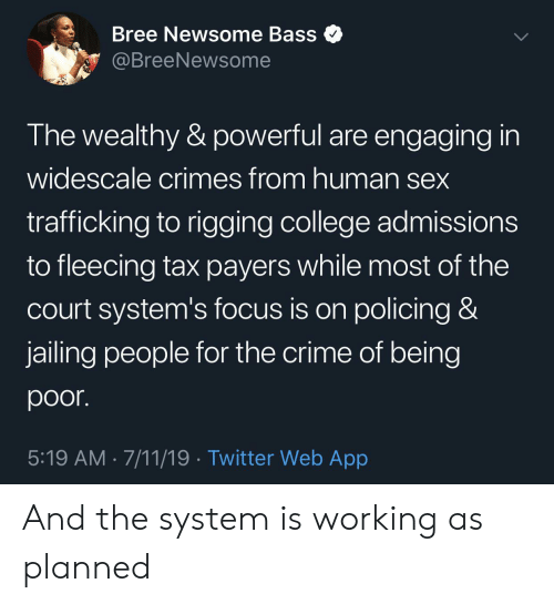 7/11, College, and Crime: Bree Newsome Bass  @BreeNewsome  The wealthy & powerful are engaging in  widescale crimes from human sex  trafficking to rigging college admissions  to fleecing tax payers while most of the  court system's focus is on policing &  jailing people for the crime of being  poor.  5:19 AM 7/11/19 Twitter Web App And the system is working as planned