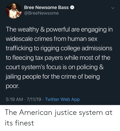 Fleecing: Bree Newsome Bass  @BreeNewsome  The wealthy & powerful are engaging in  widescale crimes from human sex  trafficking to rigging college admissions  to fleecing tax payers while most of the  Court system's focus is on policing &  jailing people for the crime of being  poor.  5:19 AM 7/11/19 Twitter Web App The American justice system at its finest
