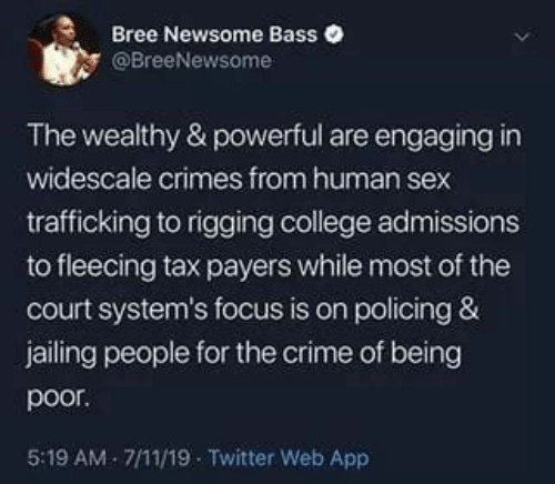 Fleecing: Bree Newsome Bass  @BreeNewsome  The wealthy & powerful are engaging in  widescale crimes from human sex  trafficking to rigging college admissions  to fleecing tax payers while most of the  court system's focus is on policing &  jailing people for the crime of being  poor  5:19 AM- 7/11/19 Twitter Web App