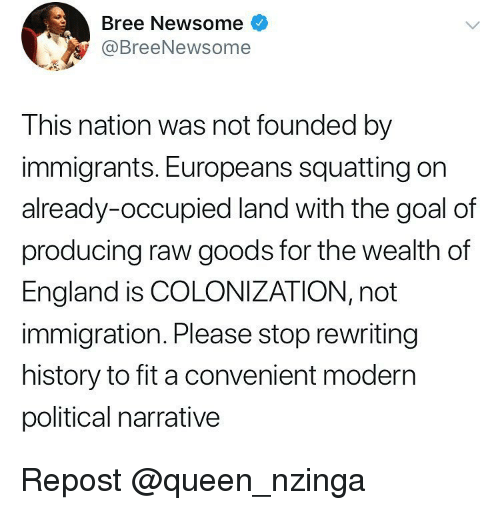 Squatting: Bree Newsome  @BreeNewsome  This nation was not founded by  immigrants. Europeans squatting on  already-occupied land with the goal of  producing raw goods for the wealth of  England is COLONIZATION, not  immigration. Please stop rewriting  history to fit a convenient modern  political narrative Repost @queen_nzinga
