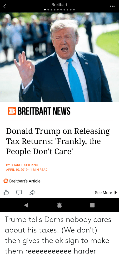 Charlie, Donald Trump, and News: Breitbart  B BREITBART NEWS  Donald Trump on Releasing  Tax Returns: Frankly, the  People Don't Care'  BY CHARLIE SPIERING  APRIL 10, 2019.1 MIN READ  B Breitbart's Article  See More Trump tells Dems nobody cares about his taxes. (We don't) then gives the ok sign to make them reeeeeeeeeee harder