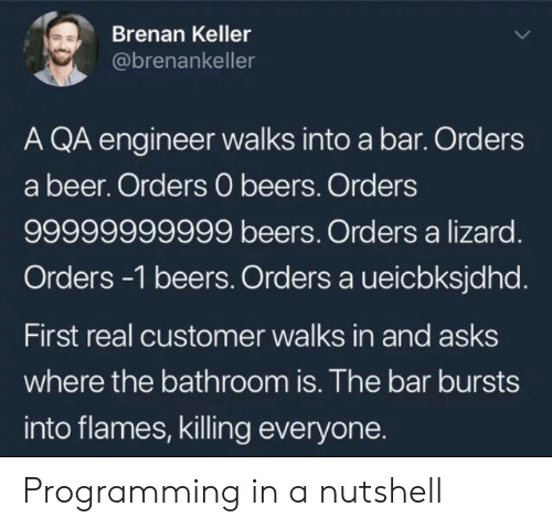 Beer, Programming, and Asks: Brenan Keller  @brenankeller  A QA engineer walks into a bar. Orders  a beer. Orders 0 beers. Orders  99999999999 beers. Orders a lizard.  Orders -1 beers. Orders a ueicbksjdhd.  First real customer walks in and asks  where the bathroom is. The bar bursts  into flames, killing everyone. Programming in a nutshell