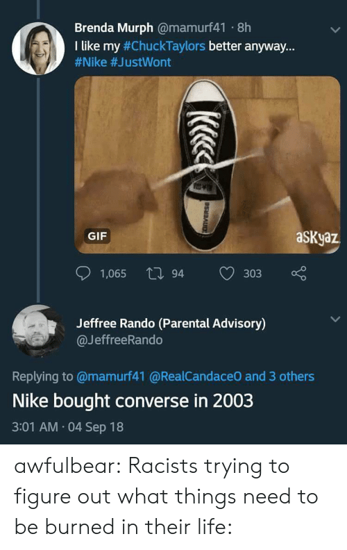 "rando: Brenda Murph @mamurf41 8h  I like my #ChuckTaylors better anyway.""  #Nike #JustWont  GIF  aSKyaz  1,065 tl 94  303  Jeffree Rando (Parental Advisory)  @JeffreeRando  Replying to @mamurf41 @RealCandaceO and 3 others  Nike bought converse in 2003  3:01 AM 04 Sep 18 awfulbear:  Racists trying to figure out what things need to be burned in their life:"