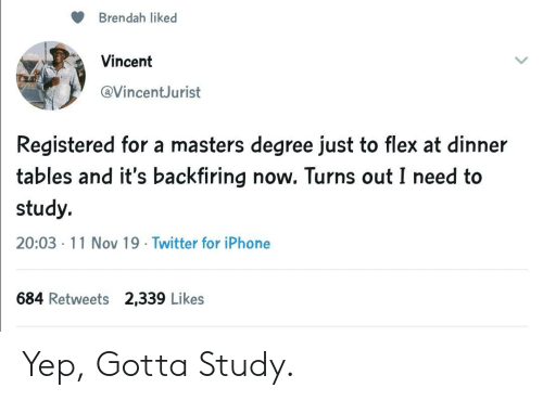 Vincent: Brendah liked  Vincent  @VincentJurist  Registered for a masters degree just to flex at dinner  tables and it's backfiring now. Turns out I need to  study.  20:03 11 Nov 19 Twitter for iPhone  684 Retweets 2,339 Likes Yep, Gotta Study.