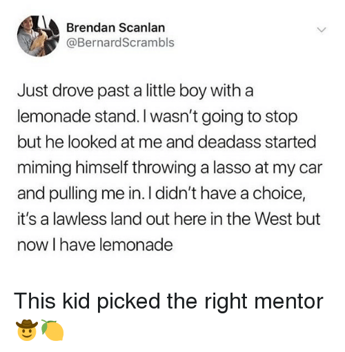 Ironic, Deadass, and Lemonade: Brendan Scanlan  @BernardScrambls  Just drove past a little boy witha  lemonade stand. I wasn't going to stop  but he looked at me and deadass started  miming himself throwing a lasso at my car  and pulling me in. I didn't have a choice,  it's a lawless land out here in the West but  now I have lemonade This kid picked the right mentor 🤠🍋