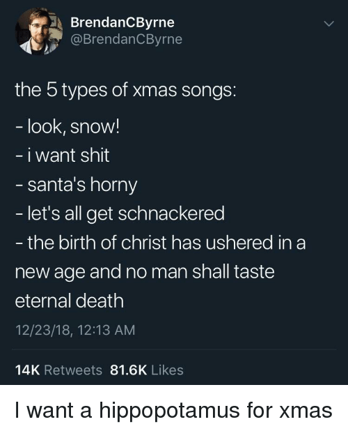 Horny, Shit, and Death: BrendanCByrne  @BrendanCByrne  the 5 types of xmas songs:  look, snow!  i want shit  santa's horny  let's all get schnackered  - the birth of christ has ushered in a  new age and no man shall taste  eternal death  12/23/18, 12:13 AM  14K Retweets 81.6K Likes I want a hippopotamus for xmas