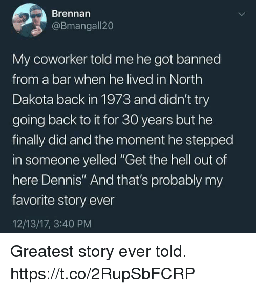 """Funny, Hell, and Back: Brennan  @Bmangall20  My coworker told me he got banned  from a bar when he lived in North  Dakota back in 1973 and didn't try  going back to it for 30 years but he  finally did and the moment he stepped  in someone yelled """"Get the hell out of  here Dennis"""" And that's probably my  favorite story ever  12/13/17, 3:40 PM Greatest story ever told. https://t.co/2RupSbFCRP"""