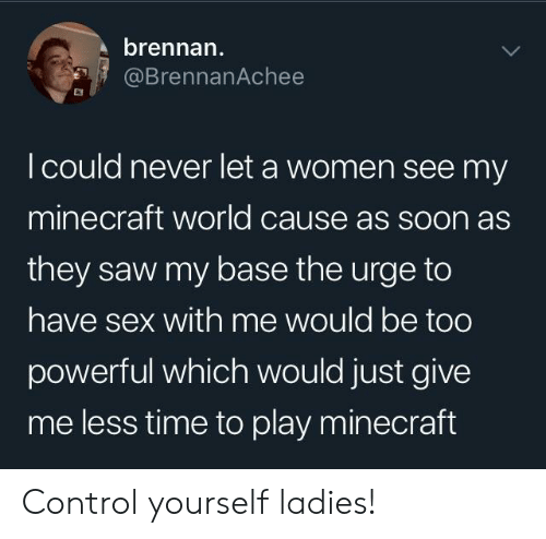 Sex With Me: brennan  @BrennanAchee  I could never let a women see my  minecraft world cause as soon as  they saw my base the urge to  have sex with me would be too  powerful which would just give  me less time to play minecraft Control yourself ladies!