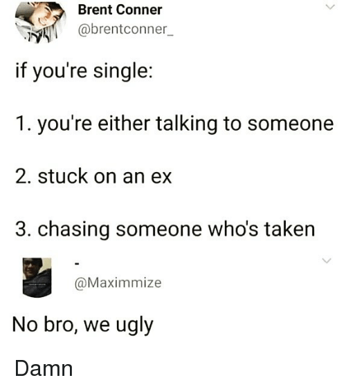Memes, Taken, and Ugly: Brent Conner  @brentconner_  if you're single:  1. you're either talking to someone  2. stuck on an ex  3. chasing someone who's taken  @Maximmize  No bro, we ugly Damn