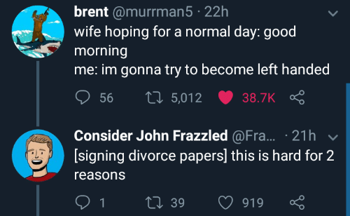 Divorce: brent @murrman5 22h  wife hoping for a normal day: good  morning  me: im gonna try to become left handed  ס 56 t 5,012 ש38.TK Ç  Consider John Frazzled @Fra... 21h  [signing divorce papers] this is hard for 2  reasons  39  919