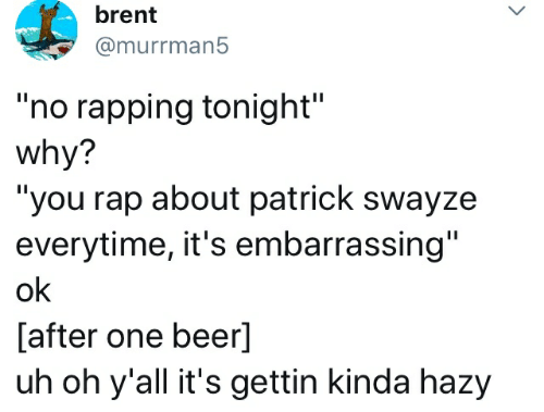 """One Beer: brent  @murrman5  """"no rapping tonight""""  why?  """"you rap about patrick swayze  everytime, it's embarrassing""""  ok  [after one beer]  uh oh y'all it's gettin kinda hazy"""