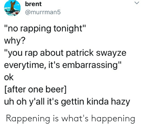 """One Beer: brent  @murrman5  """"no rapping tonight""""  why?  """"you rap about patrick swayze  everytime, it's embarrassing""""  ok  [after one beer]  uh oh y'all it's gettin kinda hazy Rappening is what's happening"""