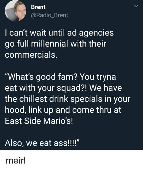 """specials: Brent  @Radio_Brent  I can't wait until ad agencies  go full millennial with their  commercials,  """"What's good fam? You tryna  eat with your squad?! We have  the chillest drink specials in your  hood, link up and come thru at  East Side Mario's!  Also, we eat ass!!!"""" meirl"""