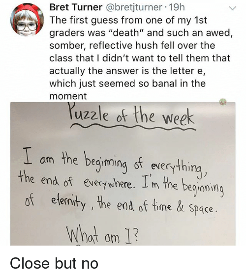 """Bret: Bret Turner @bretjturner 19h  The first guess from one of my 1st  graders was """"death"""" and such an awed,  somber, reflective hush fell over the  class that I didn't want to tell them that  actually the answer is the letter e,  which just seemed so banal in the  moment  uzzle of the week  am the beqimina st everythi  the end of eversywhere. I m the beguami  of ele  ninty , he end of time& space.  What am 1 Close but no"""
