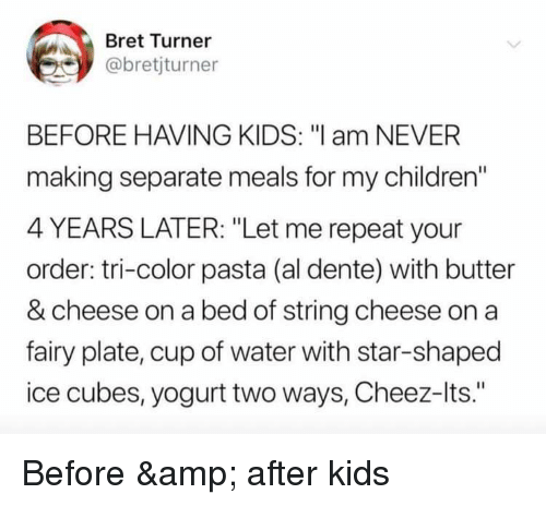 "Ice Cubes: Bret Turner  @bretjturner  BEFORE HAVING KIDS: ""l am NEVER  making separate meals for my children""  4 YEARS LATER: ""Let me repeat your  order: tri-color pasta (al dente) with butter  & cheese on a bed of string cheese on a  fairy plate, cup of water with star-shaped  ice cubes, yogurt two ways, Cheez-lts."" Before & after kids"