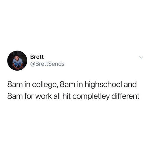 highschool: Brett  @BrettSends  8am in college, 8am in highschool and  8am for work all hit completley different