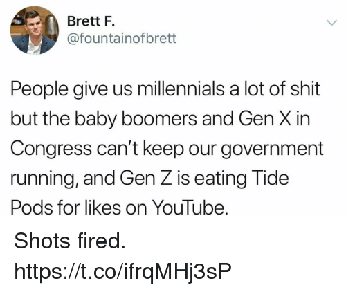 gen x: Brett F.  @fountainofbrett  People give us millennials a lot of shit  but the baby boomers and Gen X in  Congress can't keep our government  running, and Gen Z is eating Tide  Pods for likes on YouTube. Shots fired. https://t.co/ifrqMHj3sP