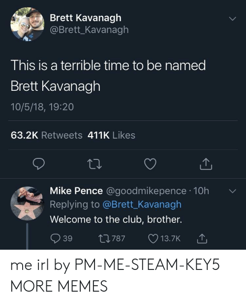 Welcome To The Club: Brett Kavanagh  @Brett_Kavanagh  This is a terrible time to be named  Brett Kavanagh  10/5/18, 19:20  63.2K Retweets 411K Likes  Mike Pence @goodmikepence 10h  Replying to @Brett_Kavanagh  Welcome to the club, brother.  39 t0787 13.7K  787 13.7K me irl by PM-ME-STEAM-KEY5 MORE MEMES