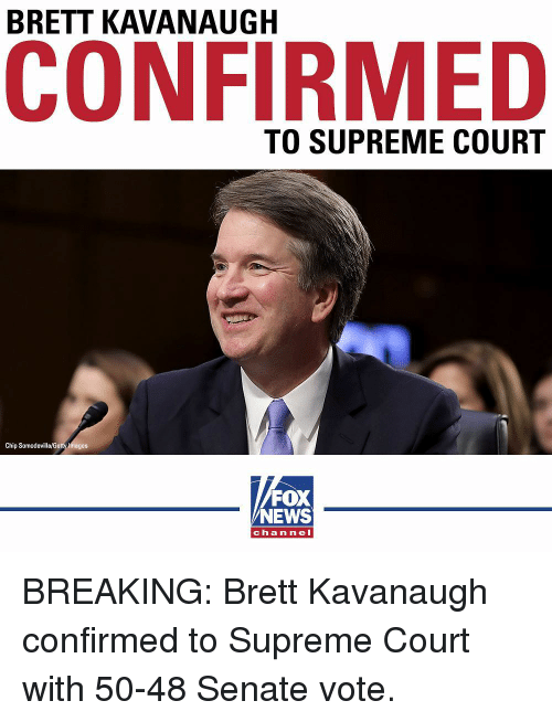 Memes, News, and Supreme: BRETT KAVANAUGH  CONFIRMED  TO SUPREME COURT  Chip Somodevilla/G  mages  FOX  NEWS  chan nel BREAKING: Brett Kavanaugh confirmed to Supreme Court with 50-48 Senate vote.