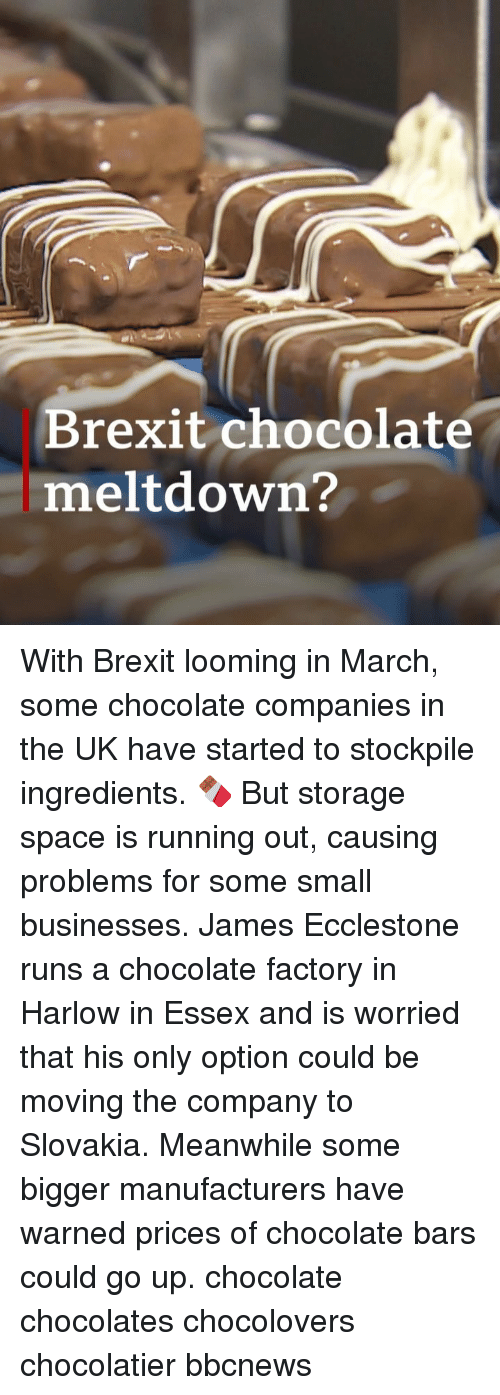 Memes, Chocolate, and Space: Brexit chocolate  meltdown? With Brexit looming in March, some chocolate companies in the UK have started to stockpile ingredients. 🍫 But storage space is running out, causing problems for some small businesses. James Ecclestone runs a chocolate factory in Harlow in Essex and is worried that his only option could be moving the company to Slovakia. Meanwhile some bigger manufacturers have warned prices of chocolate bars could go up. chocolate chocolates chocolovers chocolatier bbcnews