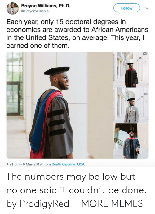 Dank, Memes, and Target: Breyon Williams, Ph.D.  Follow  @BreyonWilliams  Each year, only 15 doctoral degrees in  economics are awarded to African Americans  in the United States, on average. This year, I  earned one of them  4:21 pm 8 May 2019 From South Carolina, USA The numbers may be low but no one said it couldn't be done. by ProdigyRed__ MORE MEMES