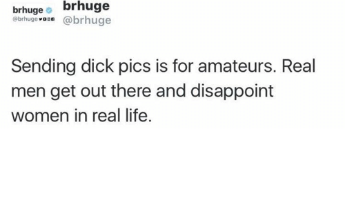 Send Dick Pic: brhuge  brhuge  (a brhuge  @brhuge  Sending dick pics is for amateurs. Real  men get out there and disappoint  women in real life