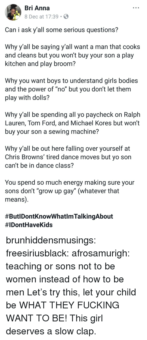 """Falling Over: Bri Anna  8 Dec at 17:39  Can i ask y'all some serious questions?  Why yall be saying y all want a man that cooks  and cleans but you won't buy your son a play  kitchen and play broom?  Why you want boys to understand girls bodies  and the power of """"no"""" but you don't let them  play with dolls?  Why y all be spending all yo paycheck on Ralph  Lauren, Tom Ford, and Michael Kores but won't  buy your son a sewing machine?  Why y'all be out here falling over yourself at  Chris Browns' tired dance moves but vo son  can't be in dance class?  You spend so much energy making sure your  sons don't """"grow up gay"""" (whatever that  means)  brunhiddensmusings: freesiriusblack:  afrosamurigh:  teaching or sons not to be women instead of how to be men   Let's try this, let your child be WHAT THEY FUCKING WANT TO BE! This girl deserves a slow clap."""